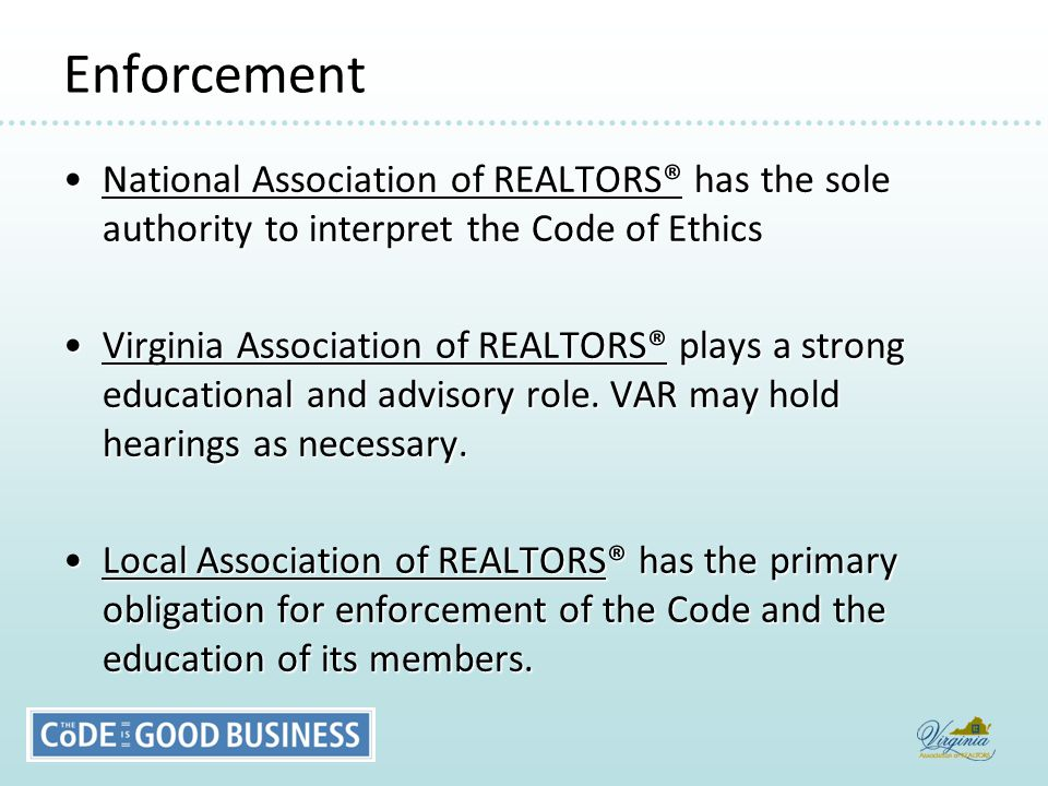 Enforcement National Association of REALTORS® has the sole authority to interpret the Code of EthicsNational Association of REALTORS® has the sole authority to interpret the Code of Ethics Virginia Association of REALTORS® plays a strong educational and advisory role.