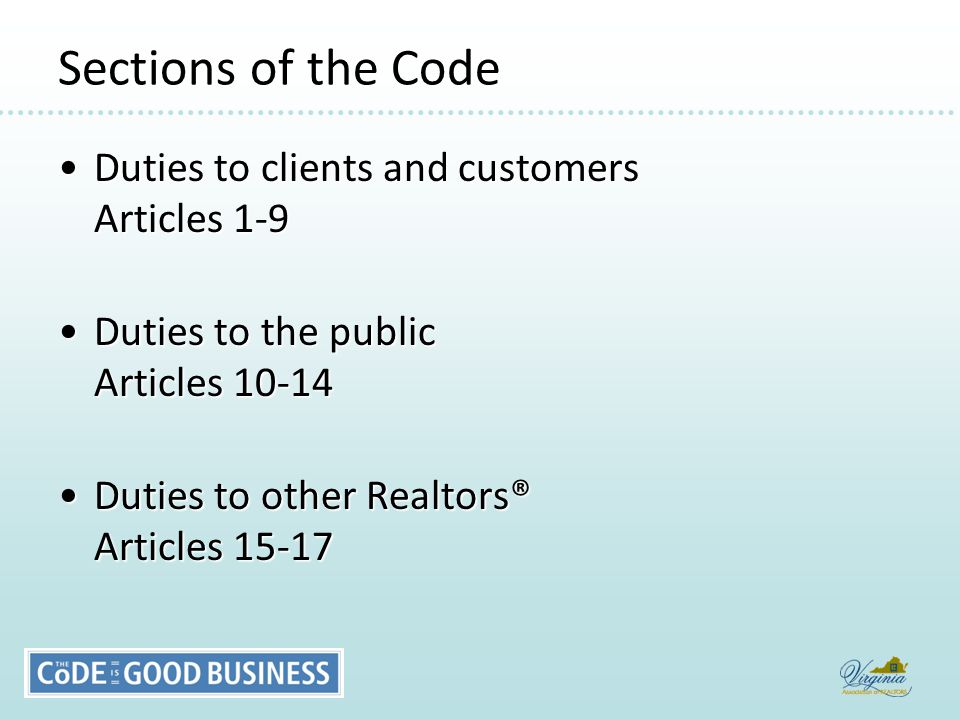 Sections of the Code Duties to clients and customers Articles 1-9Duties to clients and customers Articles 1-9 Duties to the public Articles 10-14Duties to the public Articles 10-14 Duties to other Realtors® Articles 15-17Duties to other Realtors® Articles 15-17