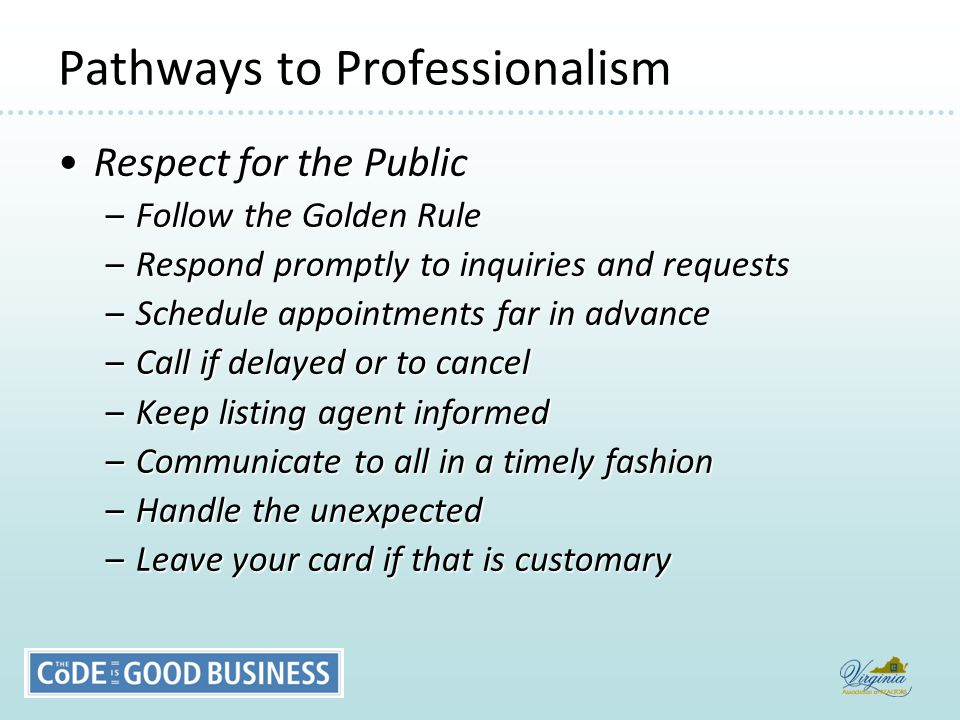 Pathways to Professionalism Respect for the PublicRespect for the Public –Follow the Golden Rule –Respond promptly to inquiries and requests –Schedule appointments far in advance –Call if delayed or to cancel –Keep listing agent informed –Communicate to all in a timely fashion –Handle the unexpected –Leave your card if that is customary