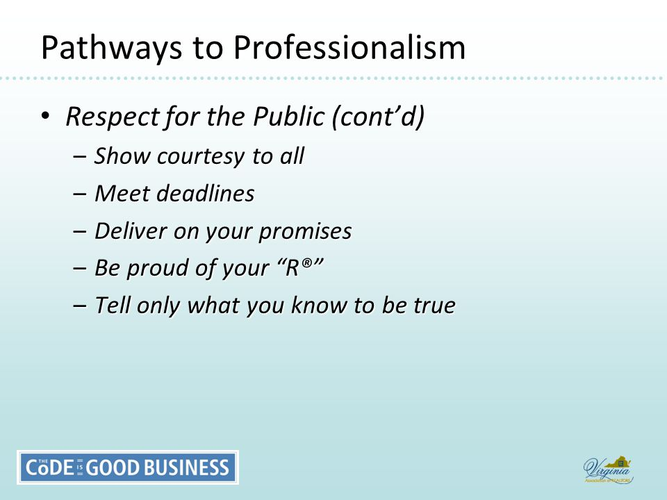 Pathways to Professionalism Respect for the Public (cont'd) Respect for the Public (cont'd) –Show courtesy to all –Meet deadlines –Deliver on your promises –Be proud of your R® –Tell only what you know to be true