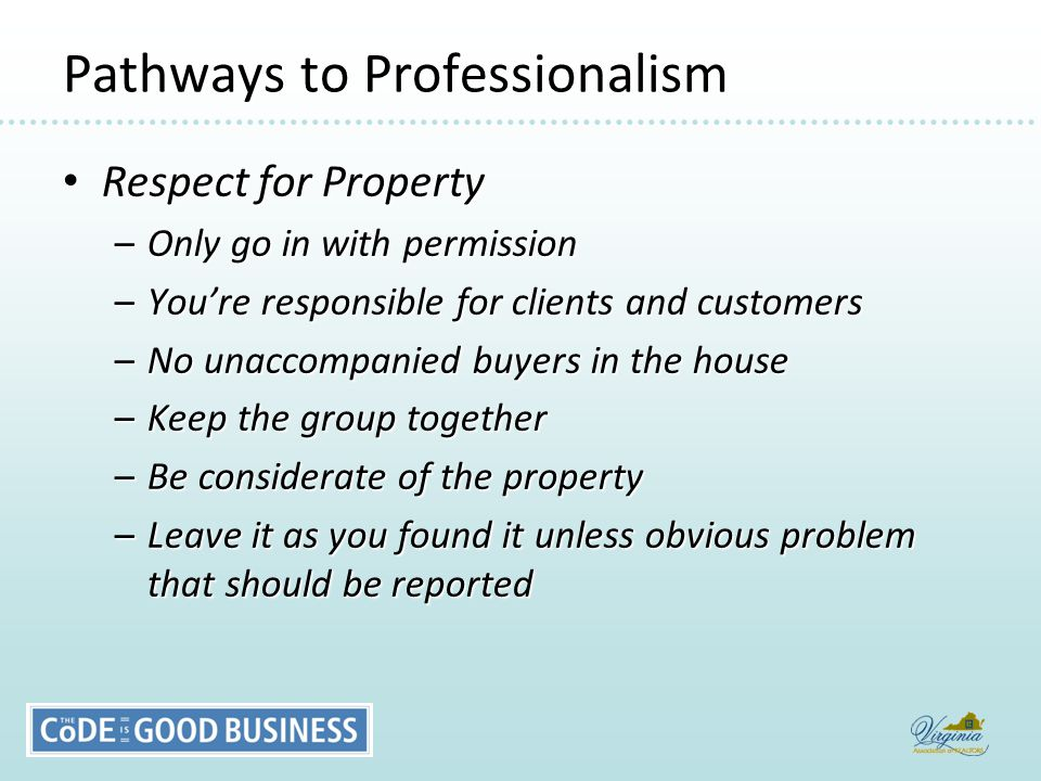 Pathways to Professionalism Respect for Property Respect for Property –Only go in with permission –You're responsible for clients and customers –No unaccompanied buyers in the house –Keep the group together –Be considerate of the property –Leave it as you found it unless obvious problem that should be reported