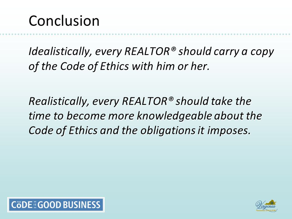 Conclusion Conclusion Idealistically, every REALTOR® should carry a copy of the Code of Ethics with him or her.