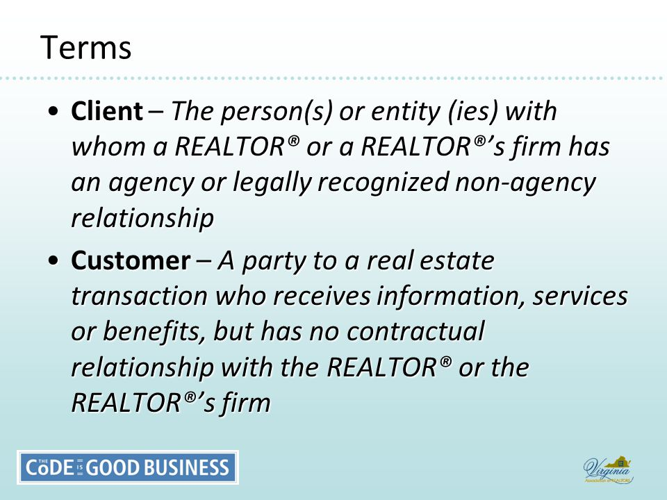 Terms Client – The person(s) or entity (ies) with whom a REALTOR® or a REALTOR®'s firm has an agency or legally recognized non-agency relationshipClient – The person(s) or entity (ies) with whom a REALTOR® or a REALTOR®'s firm has an agency or legally recognized non-agency relationship Customer – A party to a real estate transaction who receives information, services or benefits, but has no contractual relationship with the REALTOR® or the REALTOR®'s firmCustomer – A party to a real estate transaction who receives information, services or benefits, but has no contractual relationship with the REALTOR® or the REALTOR®'s firm