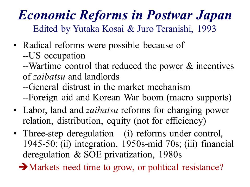 Economic Reforms in Postwar Japan Edited by Yutaka Kosai & Juro Teranishi, 1993 Radical reforms were possible because of --US occupation --Wartime control that reduced the power & incentives of zaibatsu and landlords --General distrust in the market mechanism --Foreign aid and Korean War boom (macro supports) Labor, land and zaibatsu reforms for changing power relation, distribution, equity (not for efficiency) Three-step deregulation—(i) reforms under control, 1945-50; (ii) integration, 1950s-mid 70s; (iii) financial deregulation & SOE privatization, 1980s  Markets need time to grow, or political resistance