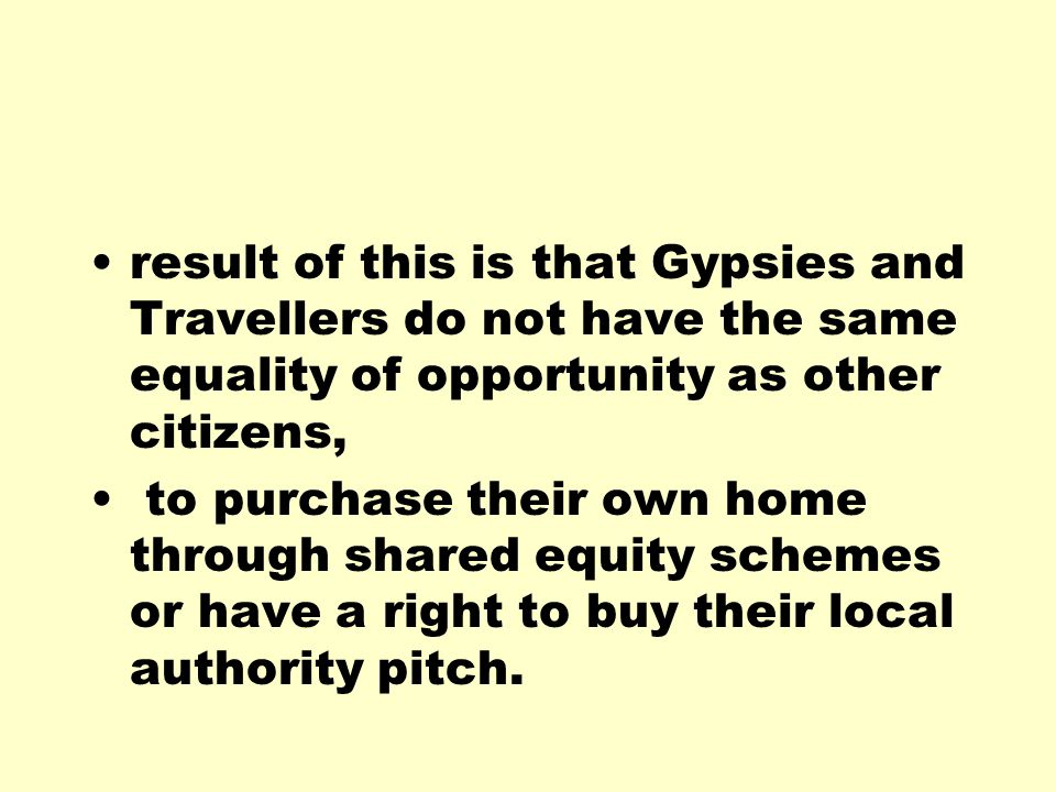 result of this is that Gypsies and Travellers do not have the same equality of opportunity as other citizens, to purchase their own home through share