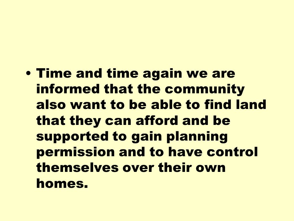 Time and time again we are informed that the community also want to be able to find land that they can afford and be supported to gain planning permission and to have control themselves over their own homes.