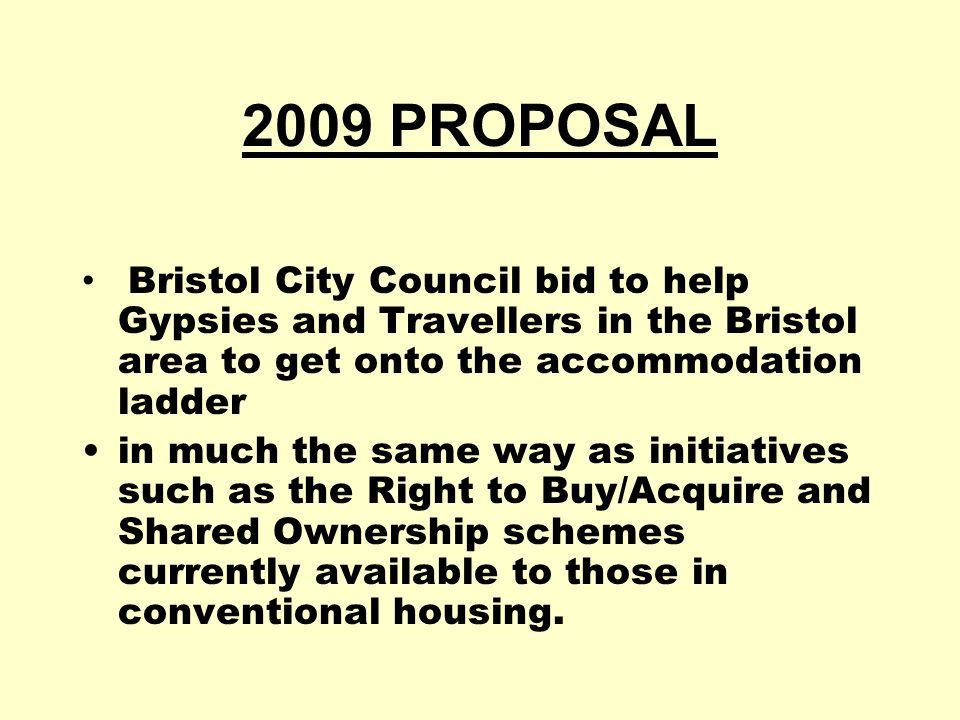 2009 PROPOSAL Bristol City Council bid to help Gypsies and Travellers in the Bristol area to get onto the accommodation ladder in much the same way as