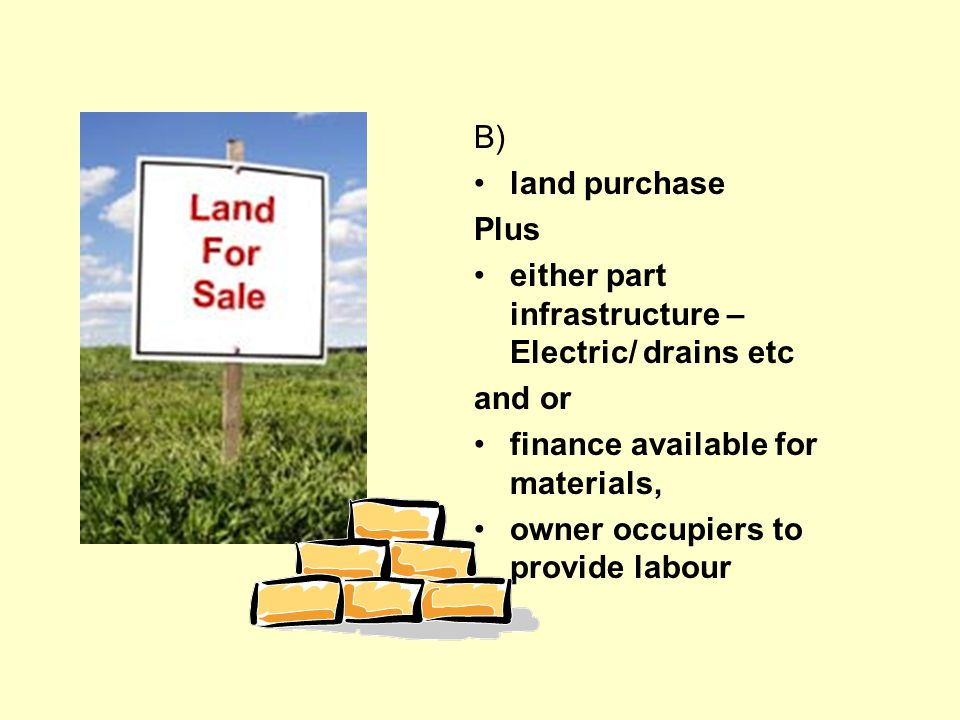 B) land purchase Plus either part infrastructure – Electric/ drains etc and or finance available for materials, owner occupiers to provide labour