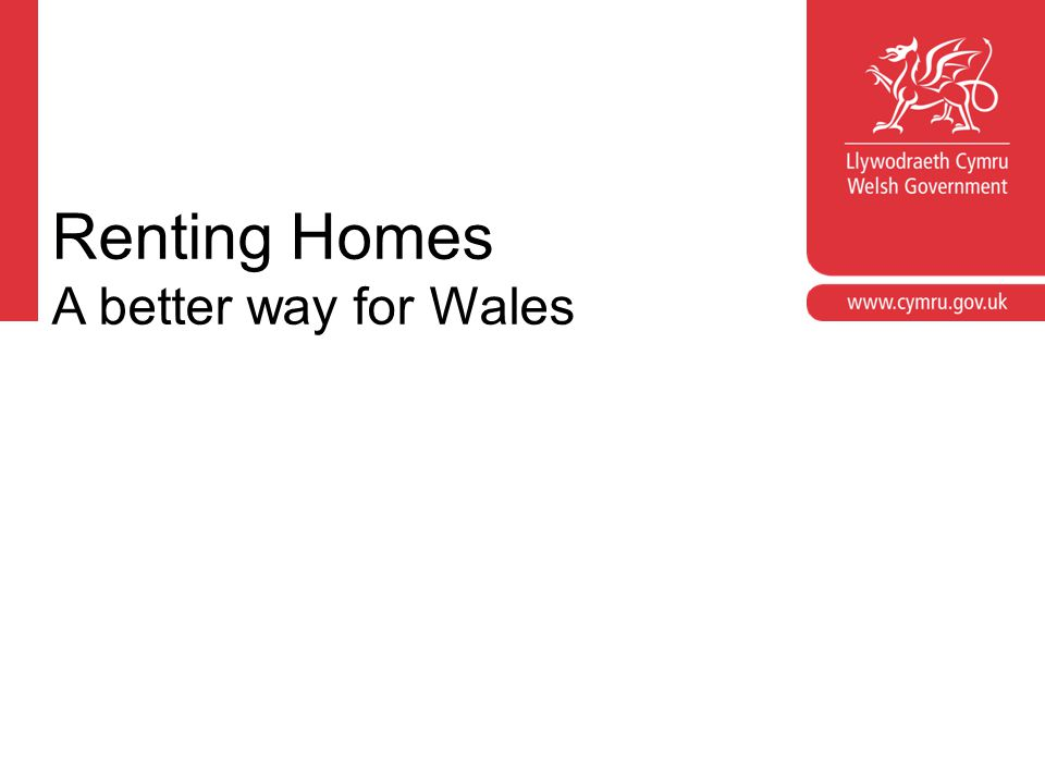 Croeso Welcome Jon Roche Housing Policy Division Welsh Government rentinghomes@wales.gsi.gov.uk www.wales.gov.uk/rentinghomes