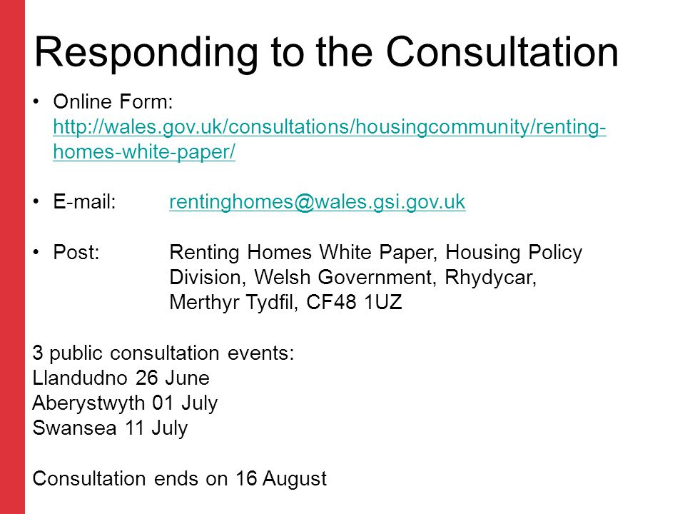Responding to the Consultation Online Form: http://wales.gov.uk/consultations/housingcommunity/renting- homes-white-paper/ http://wales.gov.uk/consultations/housingcommunity/renting- homes-white-paper/ E-mail:rentinghomes@wales.gsi.gov.ukrentinghomes@wales.gsi.gov.uk Post: Renting Homes White Paper, Housing Policy Division, Welsh Government, Rhydycar, Merthyr Tydfil, CF48 1UZ 3 public consultation events: Llandudno 26 June Aberystwyth 01 July Swansea 11 July Consultation ends on 16 August