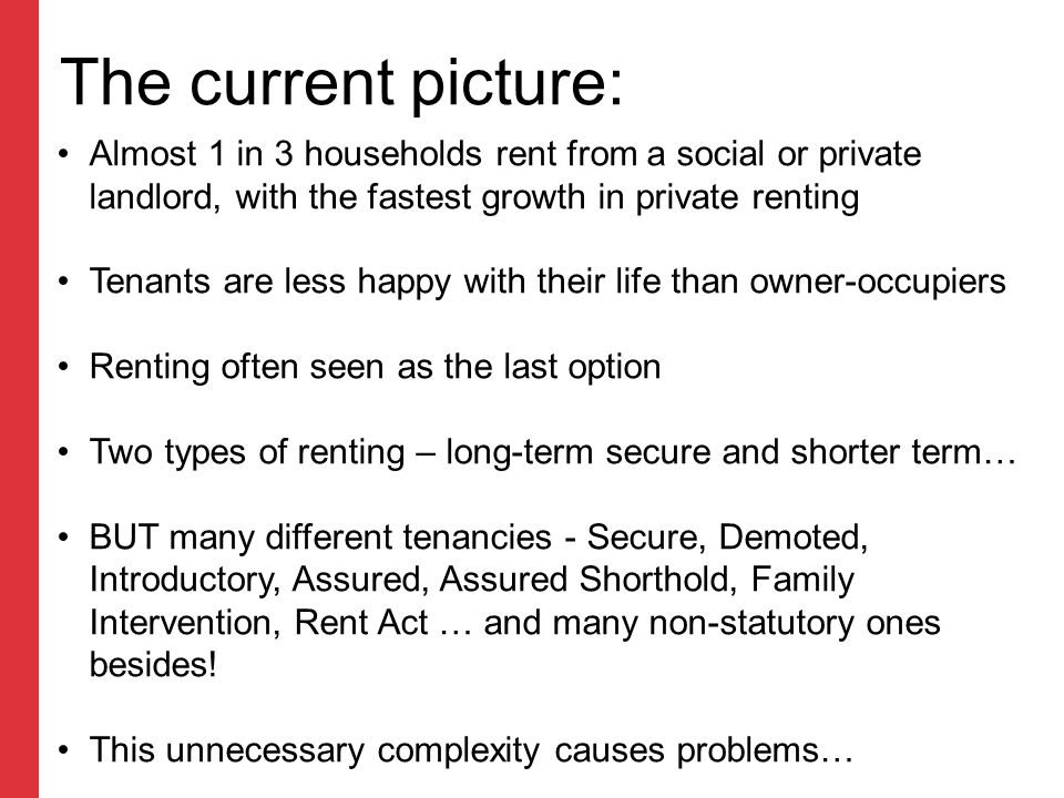 The current picture: Almost 1 in 3 households rent from a social or private landlord, with the fastest growth in private renting Tenants are less happy with their life than owner-occupiers Renting often seen as the last option Two types of renting – long-term secure and shorter term… BUT many different tenancies - Secure, Demoted, Introductory, Assured, Assured Shorthold, Family Intervention, Rent Act … and many non-statutory ones besides.