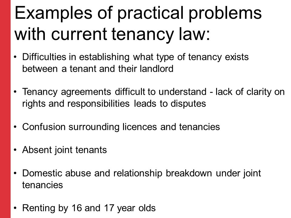 Examples of practical problems with current tenancy law: Difficulties in establishing what type of tenancy exists between a tenant and their landlord Tenancy agreements difficult to understand - lack of clarity on rights and responsibilities leads to disputes Confusion surrounding licences and tenancies Absent joint tenants Domestic abuse and relationship breakdown under joint tenancies Renting by 16 and 17 year olds