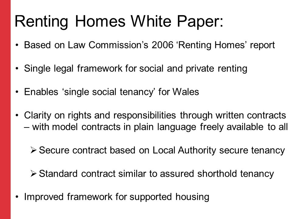 Renting Homes White Paper: Based on Law Commission's 2006 'Renting Homes' report Single legal framework for social and private renting Enables 'single social tenancy' for Wales Clarity on rights and responsibilities through written contracts – with model contracts in plain language freely available to all  Secure contract based on Local Authority secure tenancy  Standard contract similar to assured shorthold tenancy Improved framework for supported housing