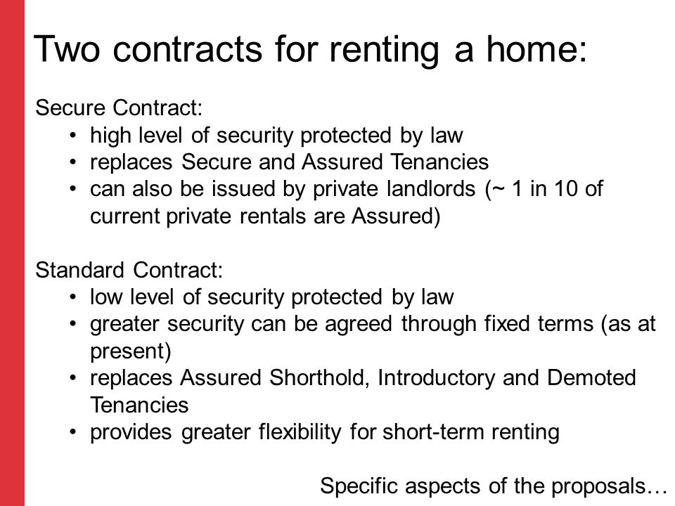 Two contracts for renting a home: Secure Contract: high level of security protected by law replaces Secure and Assured Tenancies can also be issued by private landlords (~ 1 in 10 of current private rentals are Assured) Standard Contract: low level of security protected by law greater security can be agreed through fixed terms (as at present) replaces Assured Shorthold, Introductory and Demoted Tenancies provides greater flexibility for short-term renting Specific aspects of the proposals…