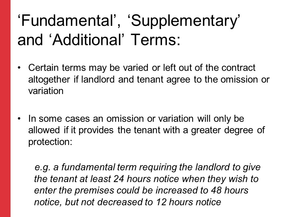 As well as fundamental and supplementary terms, landlords and tenants will be able to include additional terms in the rental contract These terms, which may include matters such as whether pets are allowed in the property, can be individually negotiated between landlord and tenant As now, additional terms should comply with the Unfair Terms in Consumer Contracts Regulations 1999 'Fundamental', 'Supplementary' and 'Additional' Terms: