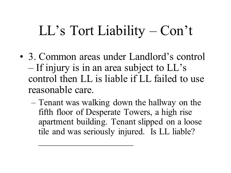 LL's Tort Liability – Con't 3. Common areas under Landlord's control – If injury is in an area subject to LL's control then LL is liable if LL failed