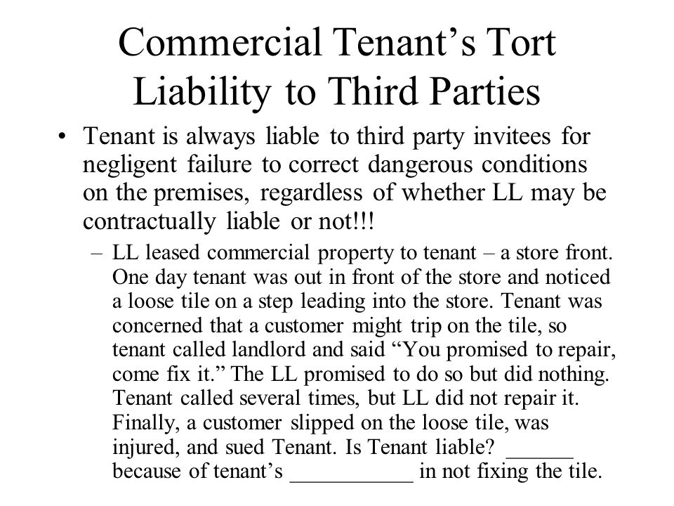 Commercial Tenant's Tort Liability to Third Parties Tenant is always liable to third party invitees for negligent failure to correct dangerous conditions on the premises, regardless of whether LL may be contractually liable or not!!.