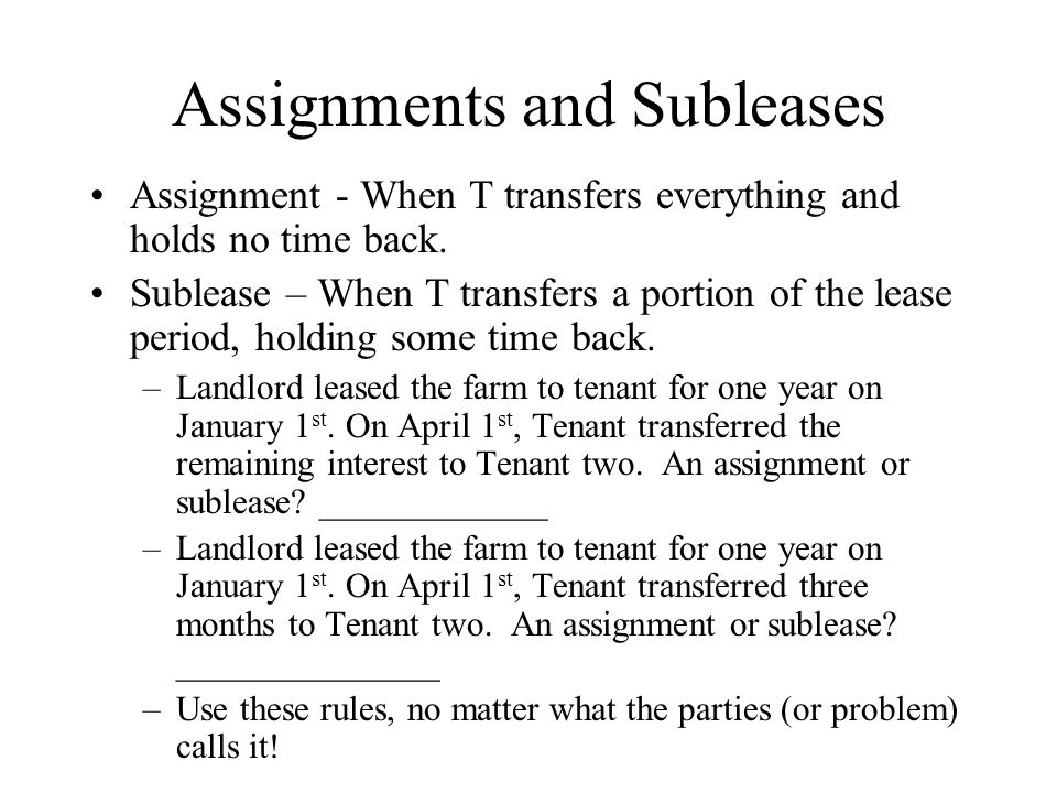Assignments and Subleases Assignment - When T transfers everything and holds no time back.