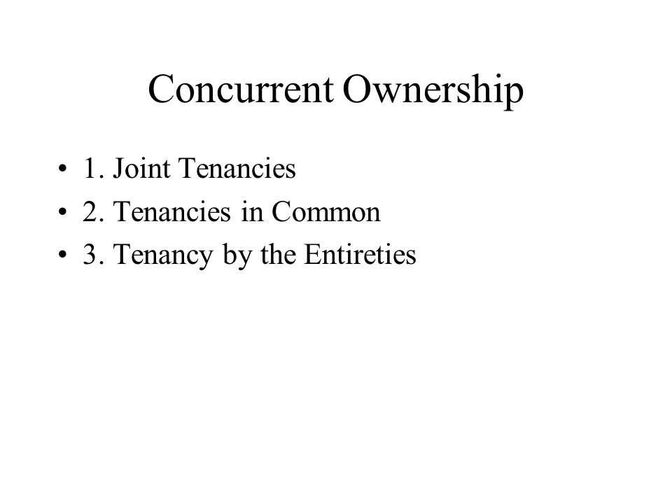 Concurrent Ownership 1. Joint Tenancies 2. Tenancies in Common 3. Tenancy by the Entireties