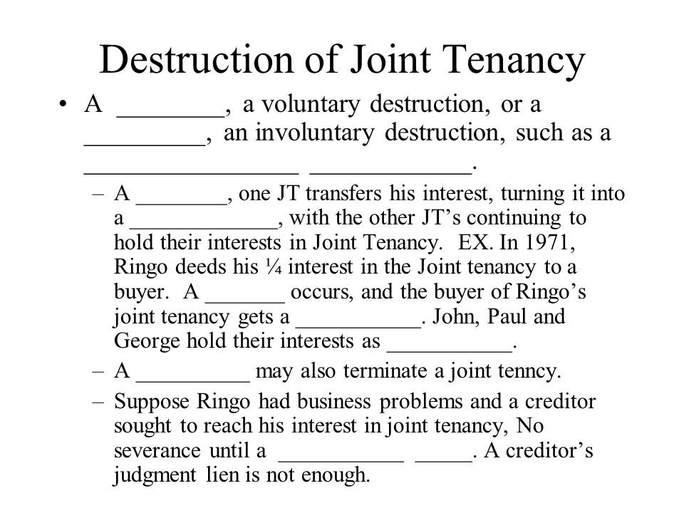 Destruction of Joint Tenancy A ________, a voluntary destruction, or a _________, an involuntary destruction, such as a ________________ ____________.