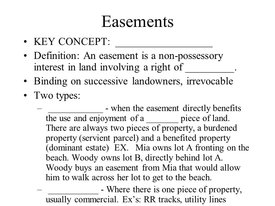 Easements KEY CONCEPT: __________________ Definition: An easement is a non-possessory interest in land involving a right of _________.