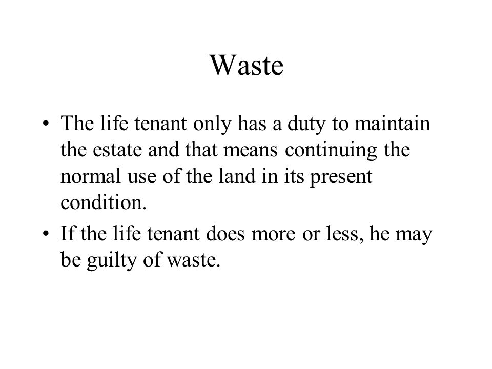 Waste The life tenant only has a duty to maintain the estate and that means continuing the normal use of the land in its present condition.
