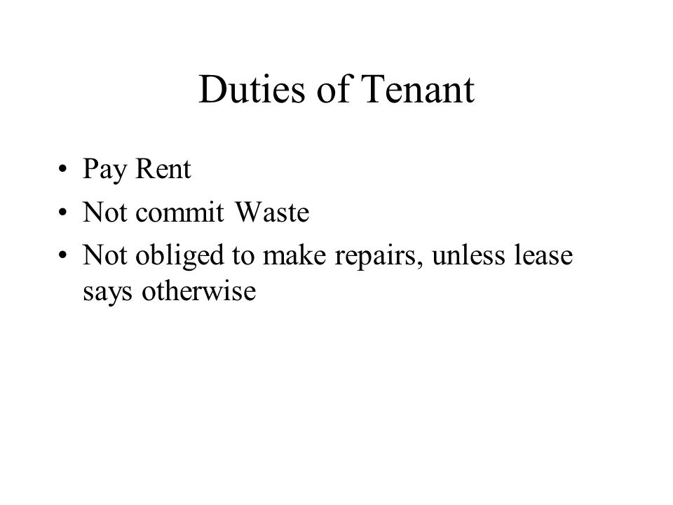 Duties of Tenant Pay Rent Not commit Waste Not obliged to make repairs, unless lease says otherwise