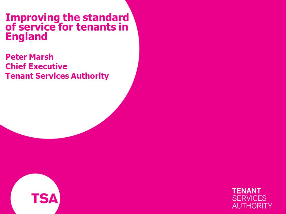 Improving the standard of service for tenants in England Peter Marsh Chief Executive Tenant Services Authority