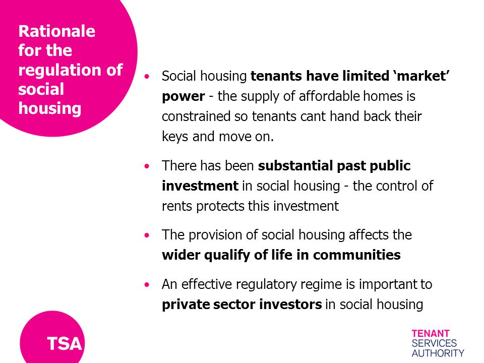 Rationale for the regulation of social housing Social housing tenants have limited 'market' power - the supply of affordable homes is constrained so t