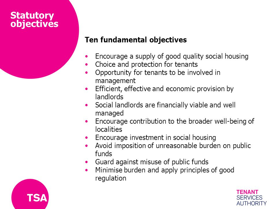 Statutory objectives Ten fundamental objectives Encourage a supply of good quality social housing Choice and protection for tenants Opportunity for tenants to be involved in management Efficient, effective and economic provision by landlords Social landlords are financially viable and well managed Encourage contribution to the broader well-being of localities Encourage investment in social housing Avoid imposition of unreasonable burden on public funds Guard against misuse of public funds Minimise burden and apply principles of good regulation