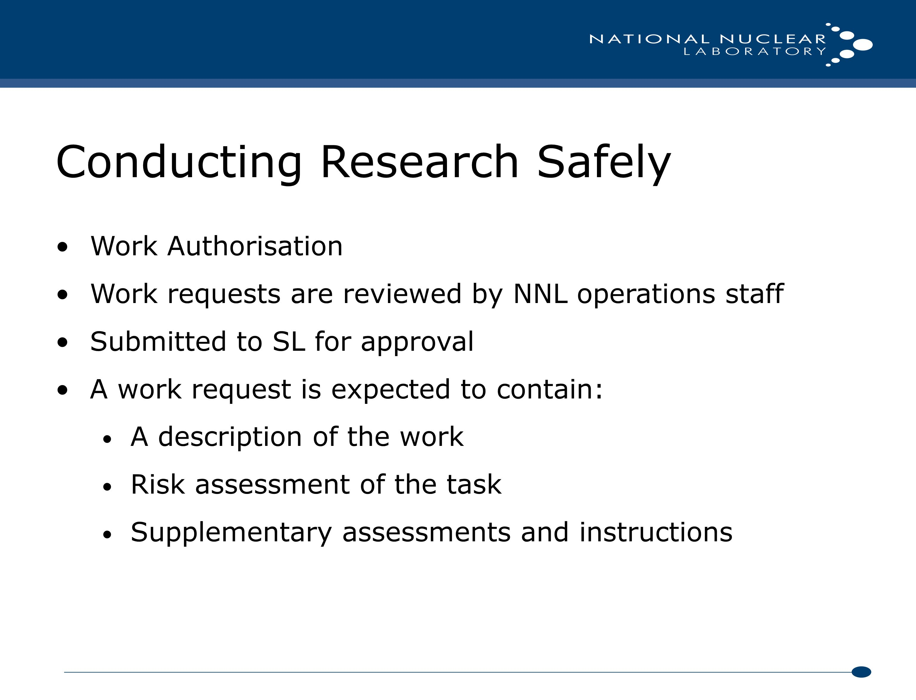 Conducting Research Safely Work Authorisation Work requests are reviewed by NNL operations staff Submitted to SL for approval A work request is expected to contain: A description of the work Risk assessment of the task Supplementary assessments and instructions