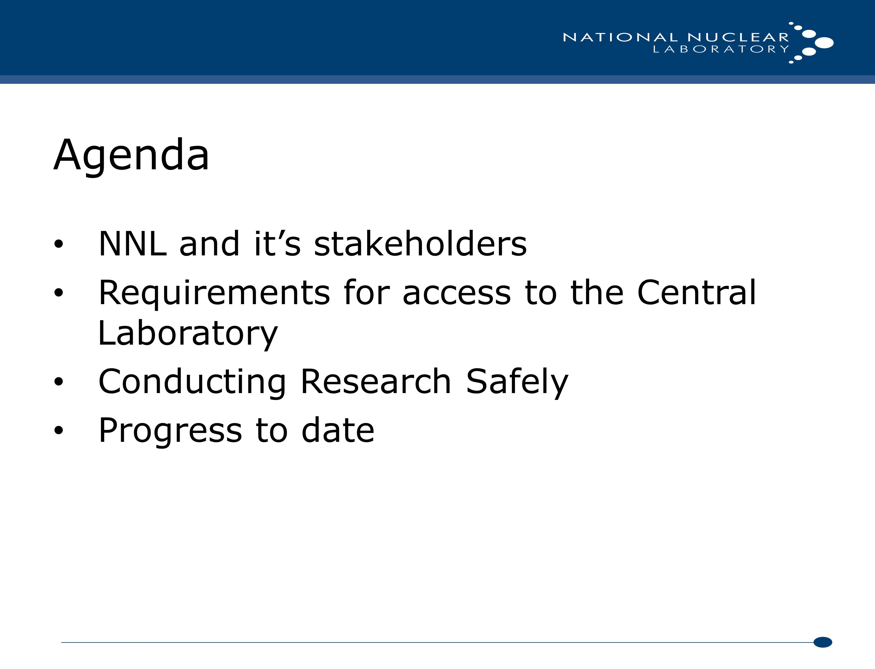 Agenda NNL and it's stakeholders Requirements for access to the Central Laboratory Conducting Research Safely Progress to date