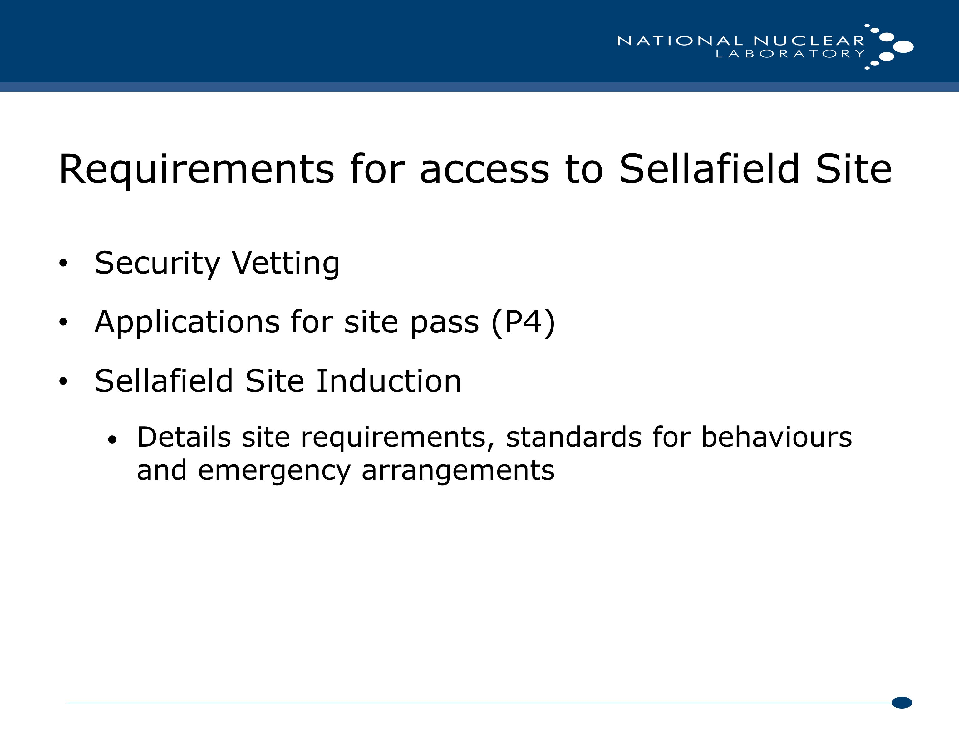 Requirements for access to Sellafield Site Security Vetting Applications for site pass (P4) Sellafield Site Induction Details site requirements, standards for behaviours and emergency arrangements