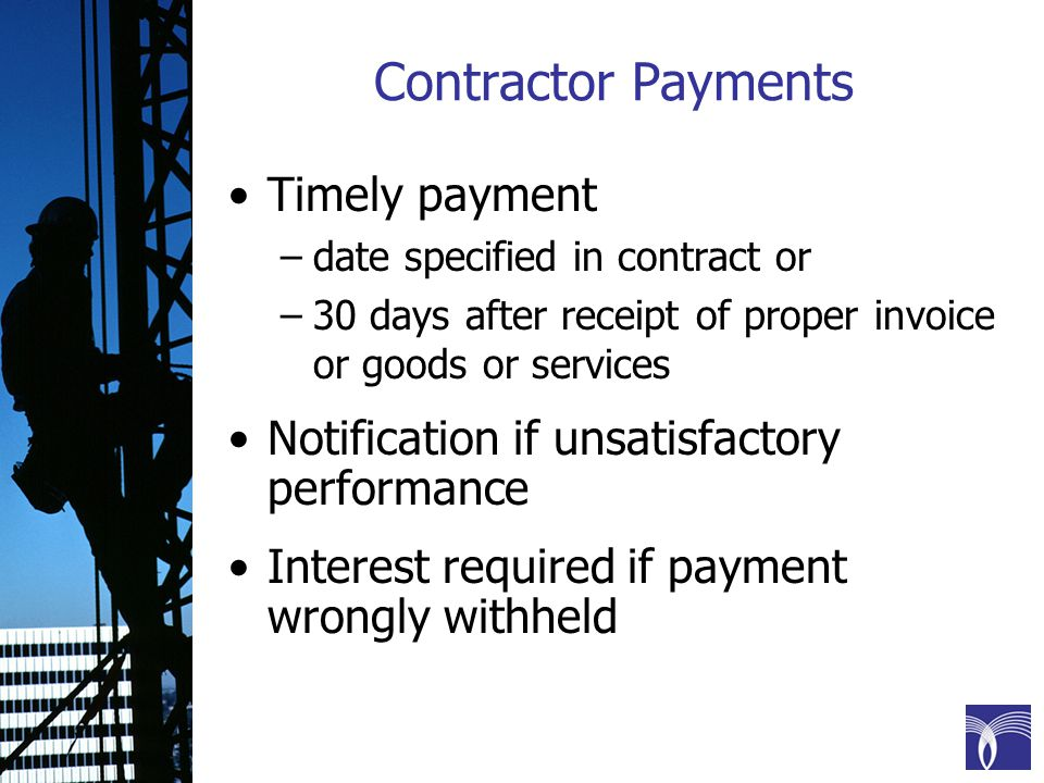 Contractor Payments Timely payment –date specified in contract or –30 days after receipt of proper invoice or goods or services Notification if unsatisfactory performance Interest required if payment wrongly withheld