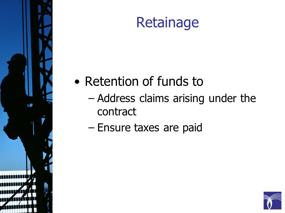 Retainage Retention of funds to –Address claims arising under the contract –Ensure taxes are paid