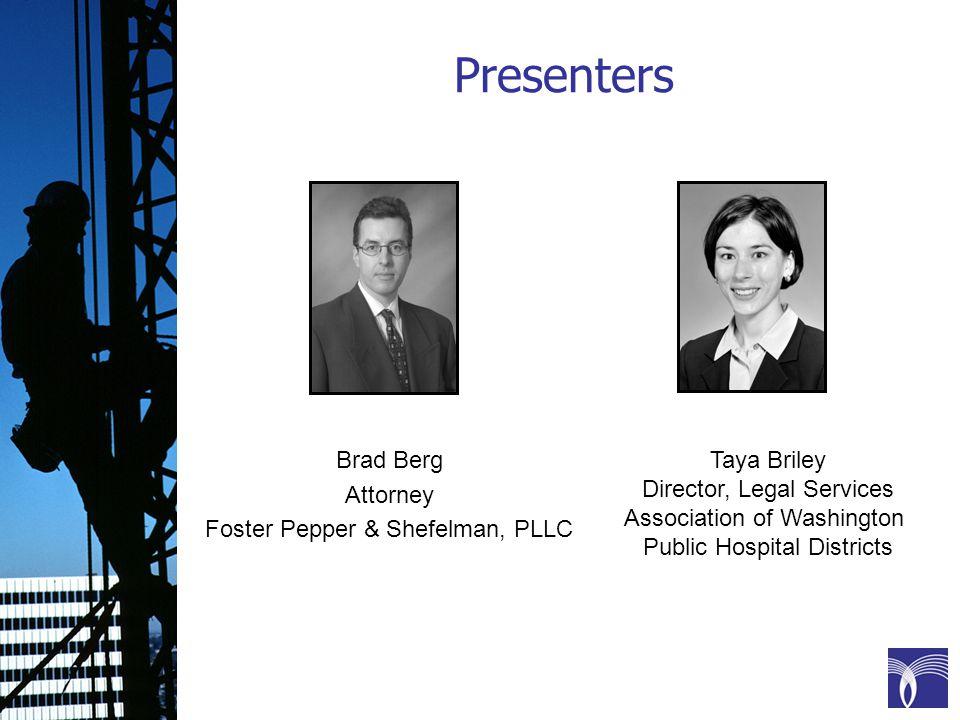 Presenters Taya Briley Director, Legal Services Association of Washington Public Hospital Districts Brad Berg Attorney Foster Pepper & Shefelman, PLLC