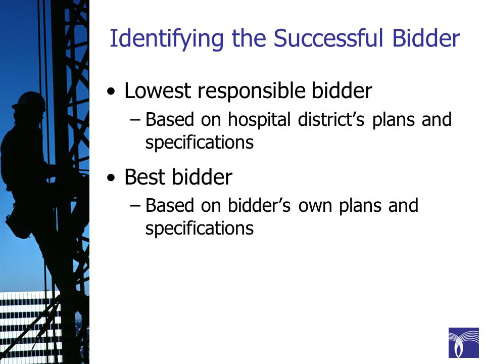 Identifying the Successful Bidder Lowest responsible bidder –Based on hospital district's plans and specifications Best bidder –Based on bidder's own plans and specifications