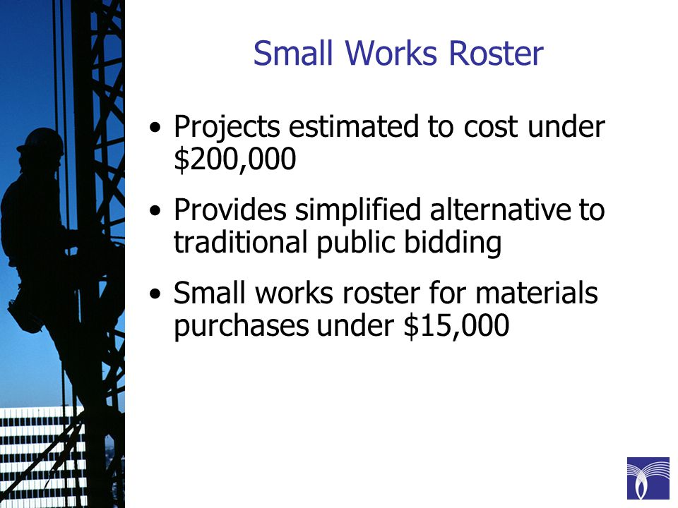 Small Works Roster Projects estimated to cost under $200,000 Provides simplified alternative to traditional public bidding Small works roster for materials purchases under $15,000