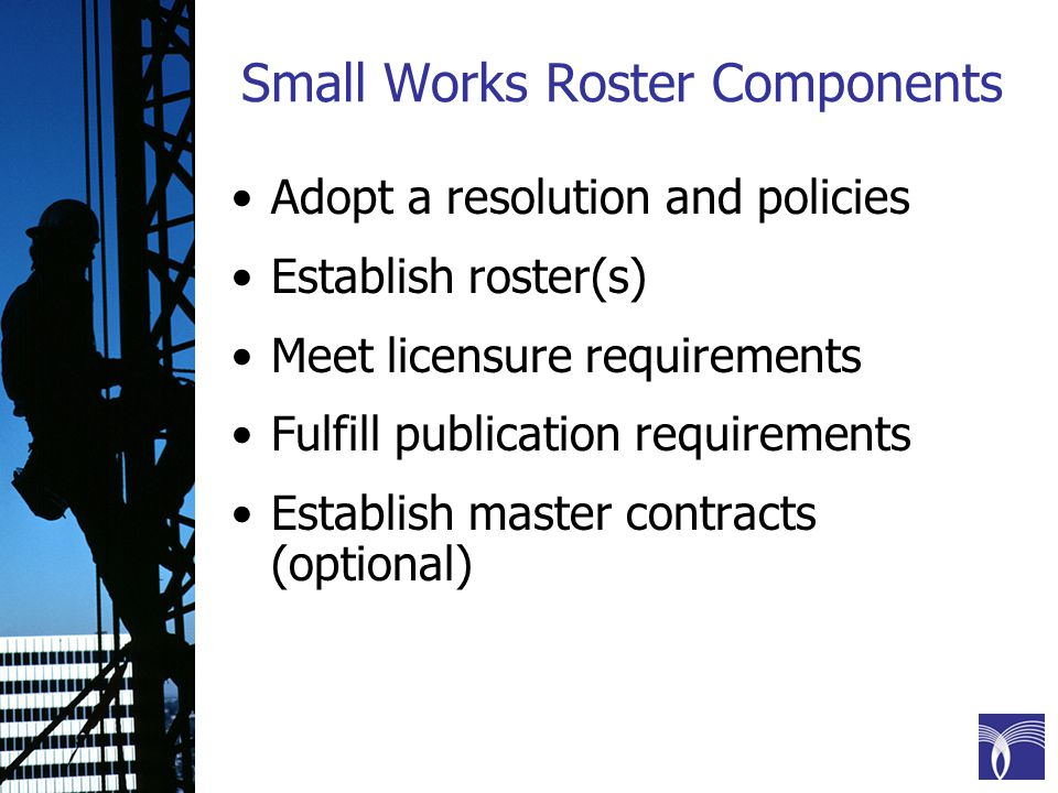 Small Works Roster Components Adopt a resolution and policies Establish roster(s) Meet licensure requirements Fulfill publication requirements Establish master contracts (optional)