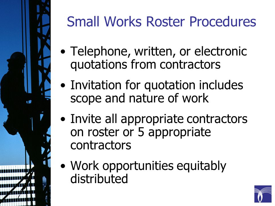 Small Works Roster Procedures Telephone, written, or electronic quotations from contractors Invitation for quotation includes scope and nature of work Invite all appropriate contractors on roster or 5 appropriate contractors Work opportunities equitably distributed