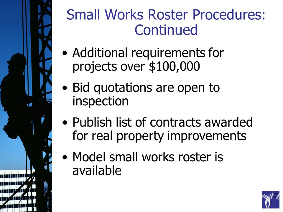 Small Works Roster Procedures: Continued Additional requirements for projects over $100,000 Bid quotations are open to inspection Publish list of contracts awarded for real property improvements Model small works roster is available