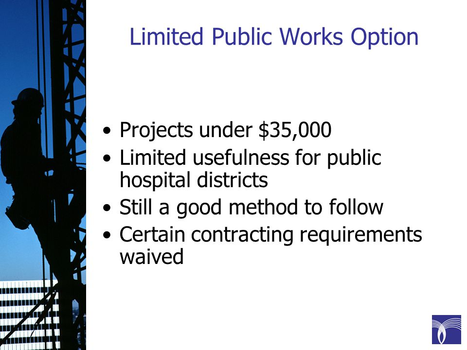 Limited Public Works Option Projects under $35,000 Limited usefulness for public hospital districts Still a good method to follow Certain contracting requirements waived