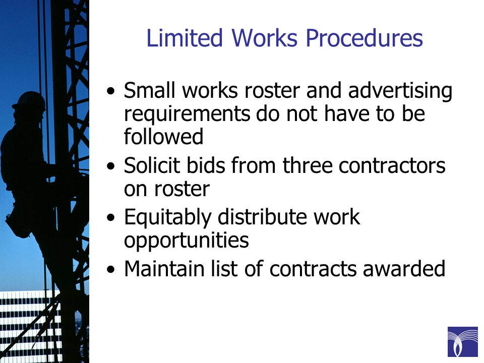 Limited Works Procedures Small works roster and advertising requirements do not have to be followed Solicit bids from three contractors on roster Equitably distribute work opportunities Maintain list of contracts awarded