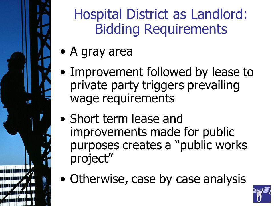 Hospital District as Landlord: Bidding Requirements A gray area Improvement followed by lease to private party triggers prevailing wage requirements Short term lease and improvements made for public purposes creates a public works project Otherwise, case by case analysis