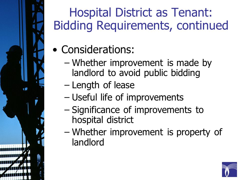 Hospital District as Tenant: Bidding Requirements, continued Considerations: –Whether improvement is made by landlord to avoid public bidding –Length of lease –Useful life of improvements –Significance of improvements to hospital district –Whether improvement is property of landlord