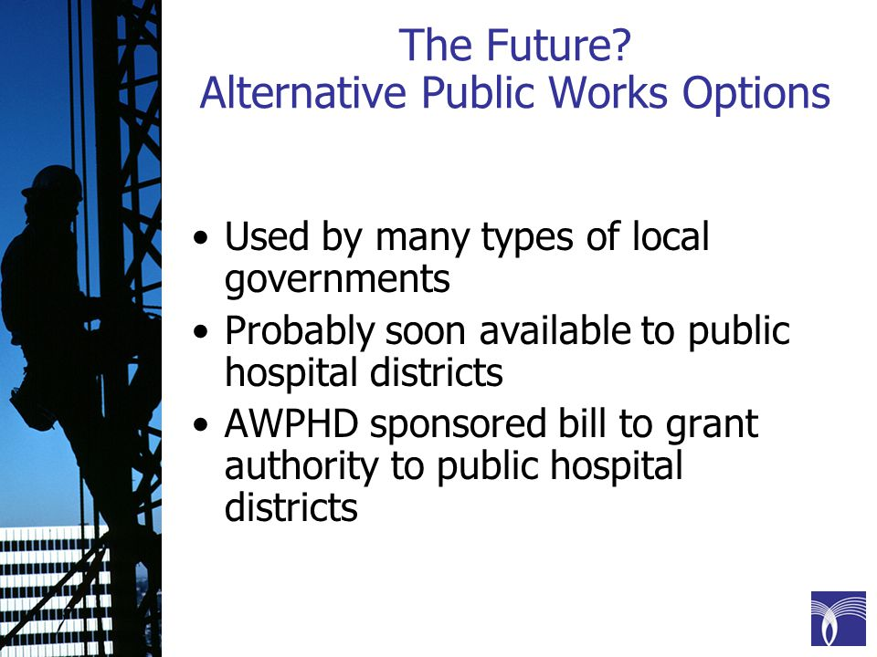 The Future? Alternative Public Works Options Used by many types of local governments Probably soon available to public hospital districts AWPHD sponso