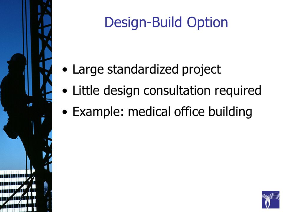 Design-Build Option Large standardized project Little design consultation required Example: medical office building