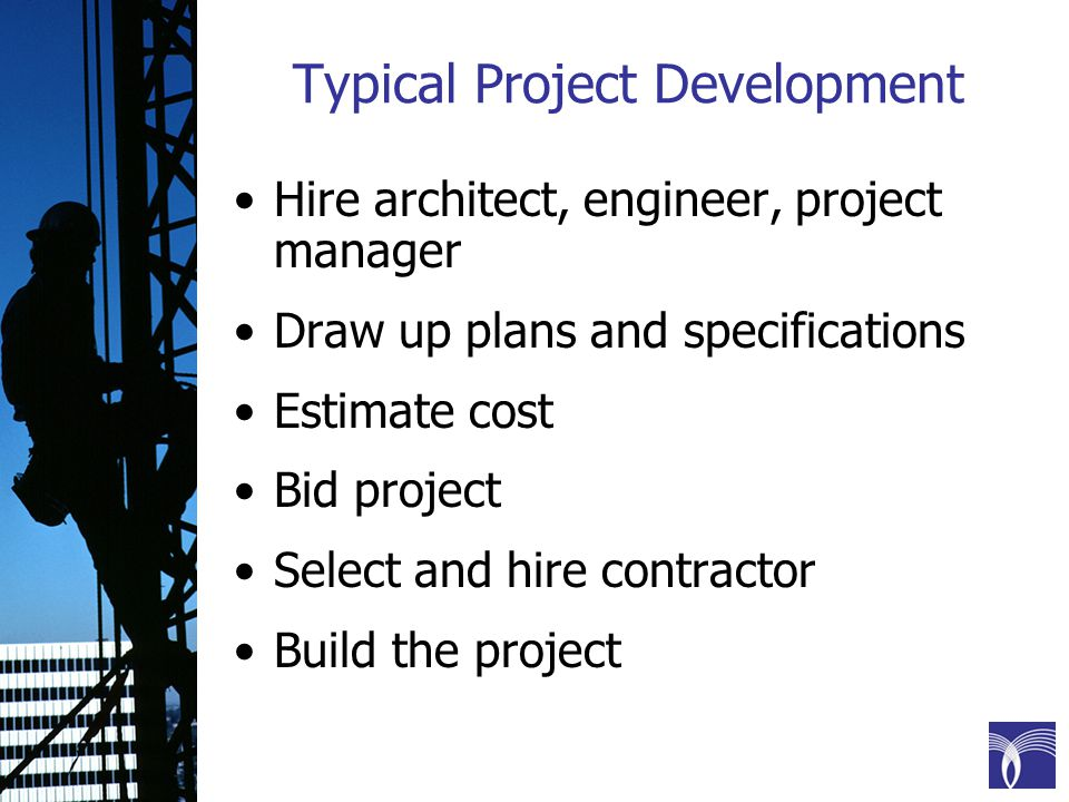 Typical Project Development Hire architect, engineer, project manager Draw up plans and specifications Estimate cost Bid project Select and hire contractor Build the project