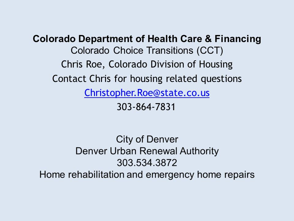 Colorado Department of Health Care & Financing Colorado Choice Transitions (CCT) Chris Roe, Colorado Division of Housing Contact Chris for housing related questions Christopher.Roe@state.co.us 303-864-7831