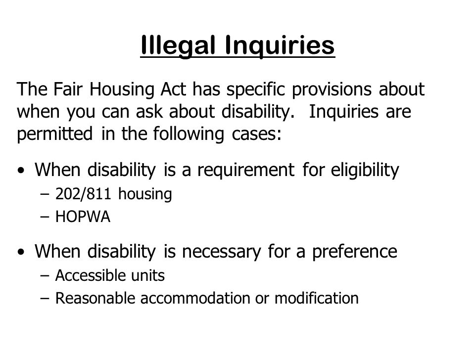 Key Provisions of the Fair Housing Act relating to Disability Discrimination No illegal inquiries Equality of treatment Reasonable accommodations Reasonable modifications Requirement that housing be designed and constructed to offer minimal accessibility